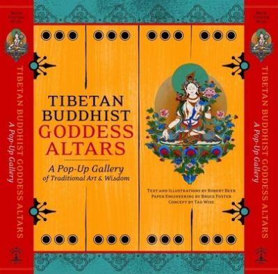 Tibetan Buddhist Goddess Altars: A Pop-Up Gallery of Traditional Art and Wisdom Tad Wise, Bruce Foster and Robert Beer