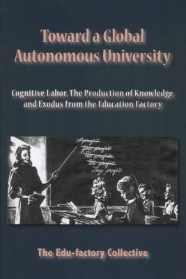 Toward a Global Autonomous University: Cognitive Labor, the Production of Knowledge, and Exodus from the Education Factory 9781570272042