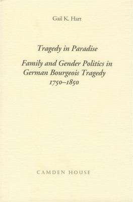 Tragedy in Paradise: Family and Gender Politics in German Bourgeois Tragedy, 1750-1850 9781571130372