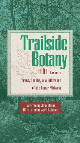 Trailside Botany: 101 Favorite Trees, Shrubs and Wildflowers of the Upper Midwest 9781570250705