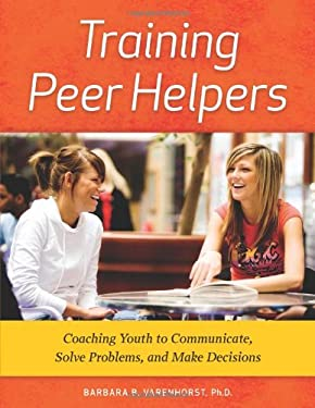 Training Peer Helpers: Coaching Youth to Communicate, Solve Problems, and Make Decisions [With CDROM] 9781574824902