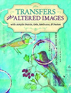 Transfers and Altered Images: With Acrylic Paints Gels Mediums & Pastes
