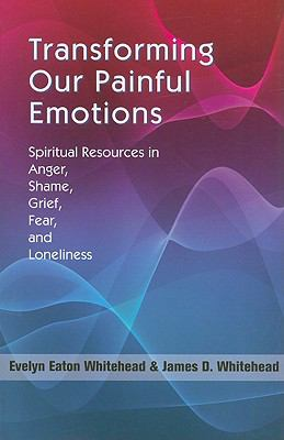 Transforming Our Painful Emotions: Spiritual Resources in Anger, Shame, Grief, Fear and Loneliness 9781570758706