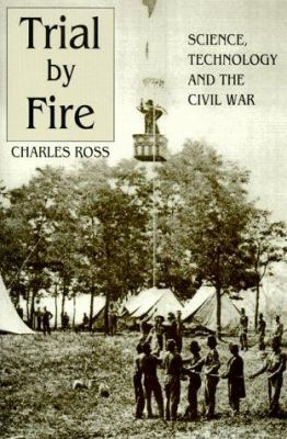 Trial by Fire: Science, Technology and the Civil War 9781572491854