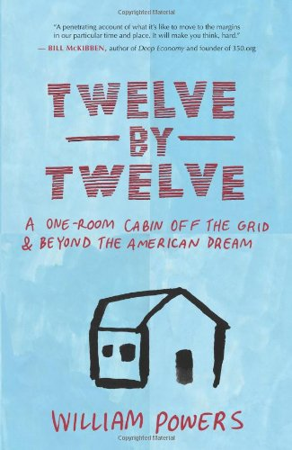 Twelve by Twelve: A One-Room Cabin Off the Grid & Beyond the American Dream