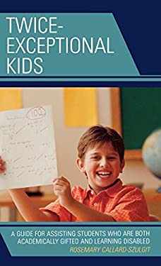Twice Exceptional Kids: A Guide for Assisting Students Who Are Both Academically Gifted and Learning Disabled 9781578867783