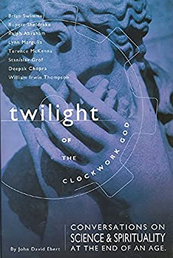 Twilight of the Clockwork God: Conversations on Science and Spirituality at the End of an Age 9781571780799