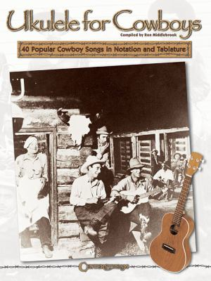 Ukulele for Cowboys: 40 Popular Cowboy Songs in Notation and Tablature 9781574241716