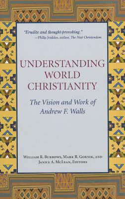 Understanding World Christianity: The Vision and Work of Andrew F. Walls 9781570759499