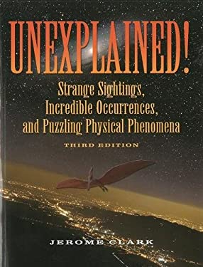 Unexplained!: Strange Sightings, Incredible Occurrences, and Puzzling Physical Phenomena 9781578593446