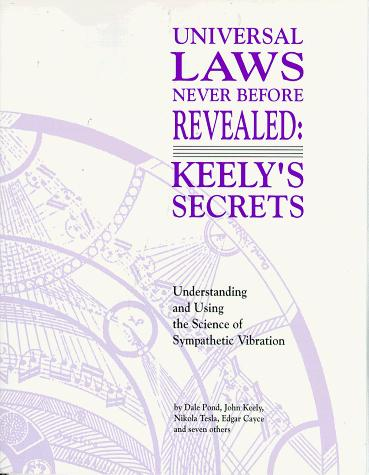 Universal Laws Never Before Revealed: Keely's Secrets: Understanding and Using the Science of Sympathetic Vibration