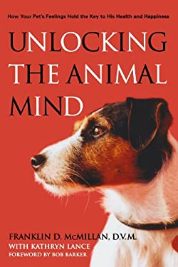 Unlocking the Animal Mind: How Your Pet's Feelings Hold the Key to His Health and Happiness 9781579548803