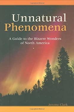 Unnatural Phenomena: A Guide to the Bizarre Wonders of North America 9781576074305