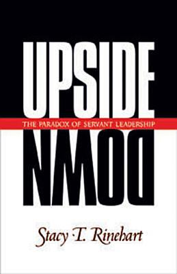 Upside Down: The Paradox of Servant Leadership 9781576830796