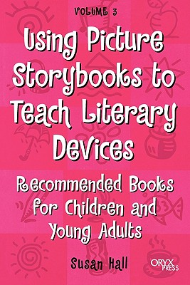 Using Picture Storybooks to Teach Literary Devices: Recommended Books for Children and Young Adults Volume 3 9781573563505