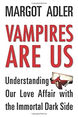 Vampires are Us: Understanding Our Love Affair with the Immortal Dark Side 9781578635603