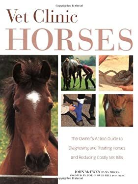 Vet Clinic for Horses: The Owner's Action Guide to Diagnosing and Treating Horses and Reducing Costly Vet Bills 9781570762680