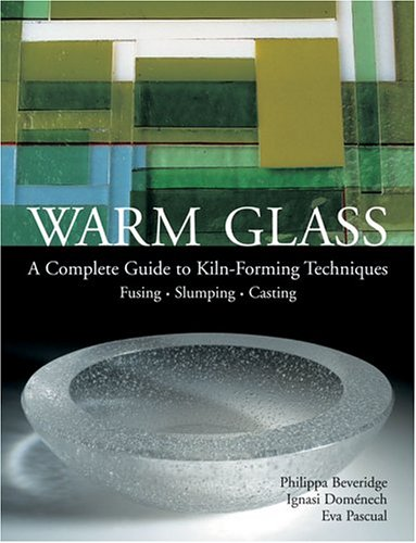 Warm Glass: A Complete Guide to Kiln-Forming Techniques: Fusing, Slumping, Casting 9781579906559