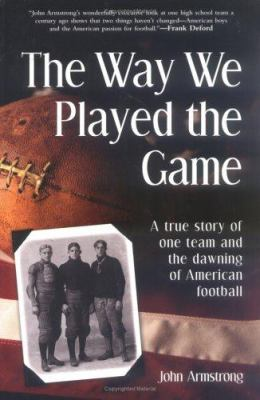 Way We Played the Game: A True Story of One Team and the Dawning of American Football 9781570719417