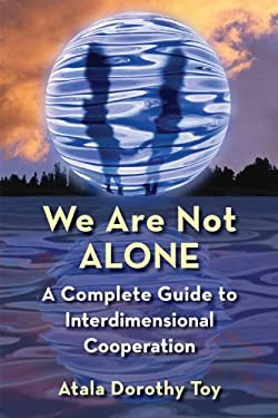 We Are Not Alone: A Complete Guide to Interdimensional Cooperation 9781578634484