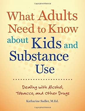 What Adults Need to Know about Kids and Substance Use: Dealing with Alcohol, Tobacco, and Other Drugs [With CDROM] 9781574824957