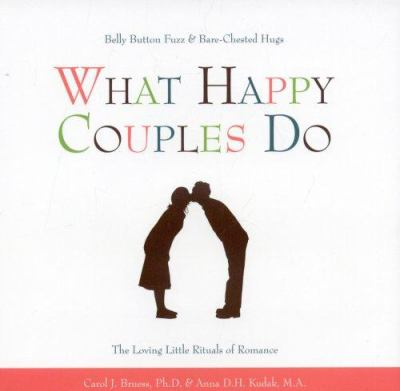 What Happy Couples Do: Belly Button Fuzz & Bare-Chested Hugs: The Loving Little Rituals of Romance 9781577491729