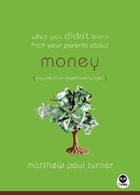 What You Didn't Learn from Your Parents About: Money: A Guide to a Pricey Subject 9781576839416