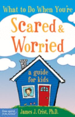 What to Do When You're Scared and Worried : A Guide for Kids