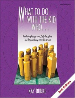What to Do with the Kid Who. . .: Developing Cooperation, Self-Discipline, and Responsibility in the Classroom