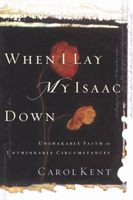 When I Lay My Isaac Down: Unshakable Faith in Unthinkable Circumstances 9781576834749