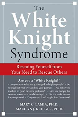 White Knight Syndrome: Rescuing Yourself from Your Need to Rescue Others 9781572246249