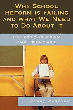 Why School Reform Is Failing and What We Need to Do about It: 10 Lessons from the Trenches 9781578866984