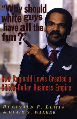 Why Should White Guys Have All the Fun?: How Reginald Lewis Created a Billion-Dollar Business Empire 9781574780369