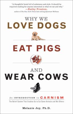 Why We Love Dogs, Eat Pigs, and Wear Cows: An Introduction to Carnism: The Belief System That Enables Us to Eat Some Animals and Not Others 9781573244619