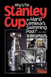 Why Is the Stanley Cup in Mario LeMieux's Swimming Pool?: How Winners Celebrate with the World's Most Famous Cup 7071322