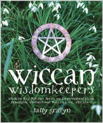 Wiccan Wisdomkeepers: Modern-Day Witches Speak on Environmentalism, Feminism, Motherhood, Wiccan Lore, and More 9781578632572