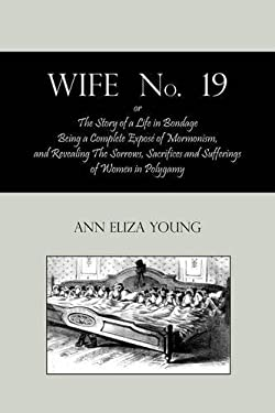 Wife No. 19, Or, the Story of a Life in Bondage: Being a Complete Expos of Mormonism, and Revealing the Sorrows, Sacrifices and Sufferings of Women in 9781578989904