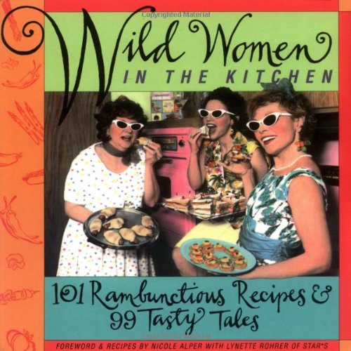 Wild Women in the Kitchen: 101 Rambunctious Recipes & 99 Tasty Tales 9781573240307