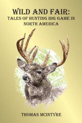 Wild and Fair: Tales of Hunting Big Game in North America 9781571572486
