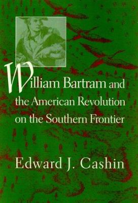 William Bartram and the American Revolution on the Southern Frontier 9781570033254