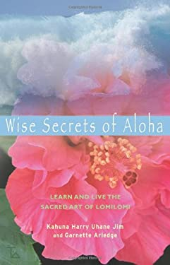 Wise Secrets of Aloha: Learn and Live the Sacred Art of Lomilomi 9781578633982