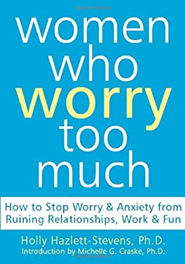Women Who Worry Too Much: How to Stop Worry & Anxiety from Ruining Relationships, Work, & Fun 9781572244122