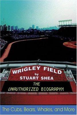 Wrigley Field: The Unauthorized Biography 9781574889413