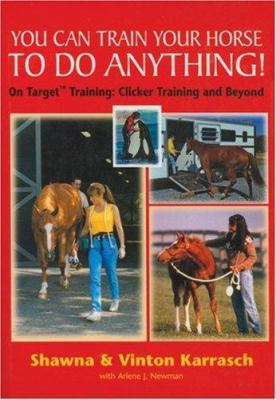 You Can Train Your Horse to Do Anything!: On Target Training Clicker Training and Beyond 9781570761652