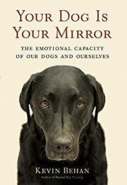 Your Dog Is Your Mirror: The Emotional Capacity of Our Dogs and Ourselves 9781577316961