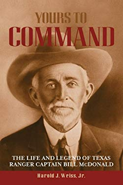 Yours to Command: The Life and Legend of Texas Ranger Captain Bill McDonald 9781574412604