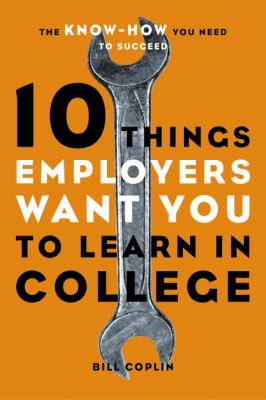 10 Things Employers Want You to Learn in College: The Know-How You Need to Succeed 9781580085243