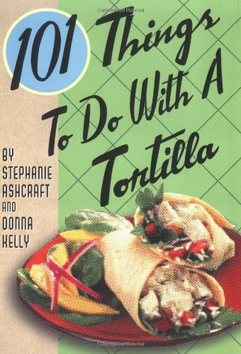 101 Things to Do with a Tortilla 9781586854690
