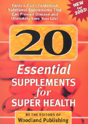 20 Essential Supplements for Super Health: Today's Can't-Do-Without Nutritional Supplements Than Can Improve Health, Prevent Disease and Ultimately Sa 9781580543590