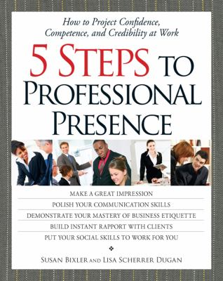5 Steps to Professional Presence 5 Steps to Professional Presence: How to Project Confidence, Competence, and Credibility at Wohow to Project Confiden 9781580624428